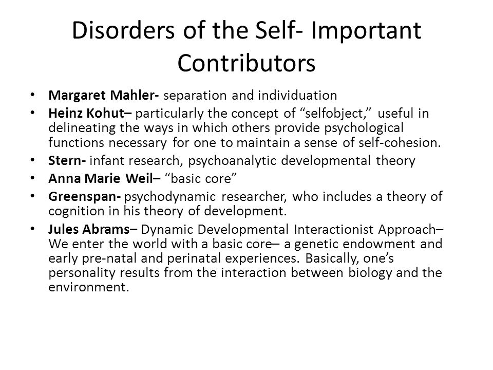 Disorders of the Self- Important Contributors Margaret Mahler- separation and individuation Heinz Kohut– particularly the concept of selfobject, useful in delineating the ways in which others provide psychological functions necessary for one to maintain a sense of self-cohesion.
