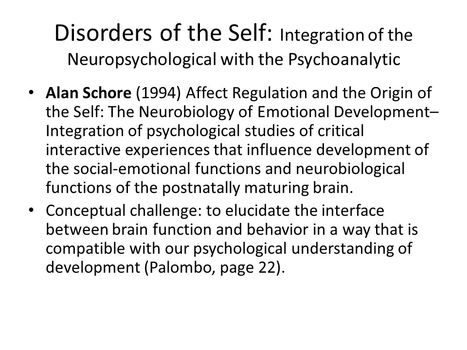 Disorders of the Self: Integration of the Neuropsychological with the Psychoanalytic Alan Schore (1994) Affect Regulation and the Origin of the Self: The Neurobiology of Emotional Development– Integration of psychological studies of critical interactive experiences that influence development of the social-emotional functions and neurobiological functions of the postnatally maturing brain.
