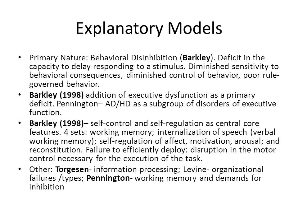Explanatory Models Primary Nature: Behavioral Disinhibition (Barkley). Deficit in the capacity to delay responding to a stimulus. Diminished sensitivi