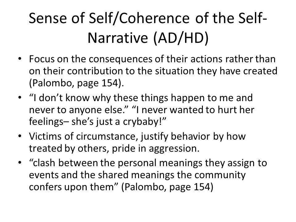 Sense of Self/Coherence of the Self- Narrative (AD/HD) Focus on the consequences of their actions rather than on their contribution to the situation they have created (Palombo, page 154).