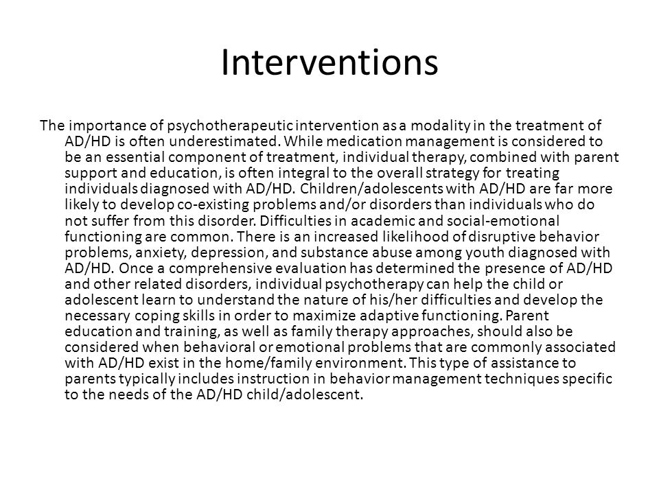 Interventions The importance of psychotherapeutic intervention as a modality in the treatment of AD/HD is often underestimated.