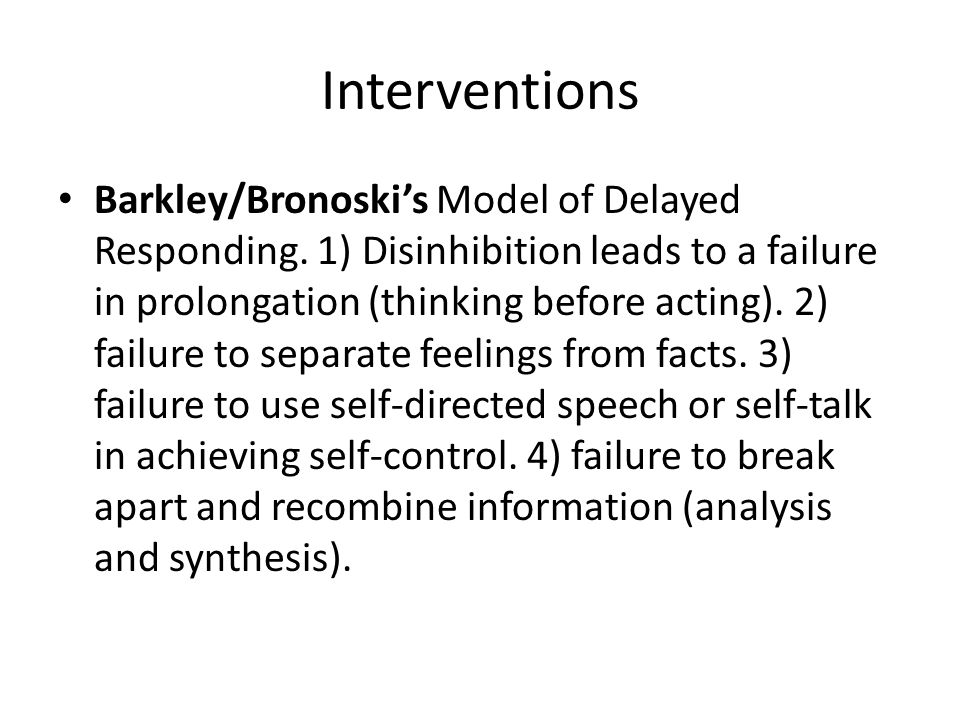 Interventions Barkley/Bronoski's Model of Delayed Responding. 1) Disinhibition leads to a failure in prolongation (thinking before acting). 2) failure