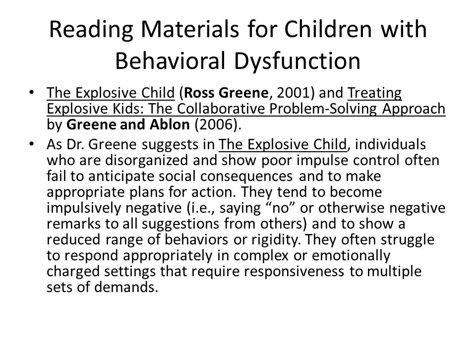 Reading Materials for Children with Behavioral Dysfunction The Explosive Child (Ross Greene, 2001) and Treating Explosive Kids: The Collaborative Problem-Solving Approach by Greene and Ablon (2006).