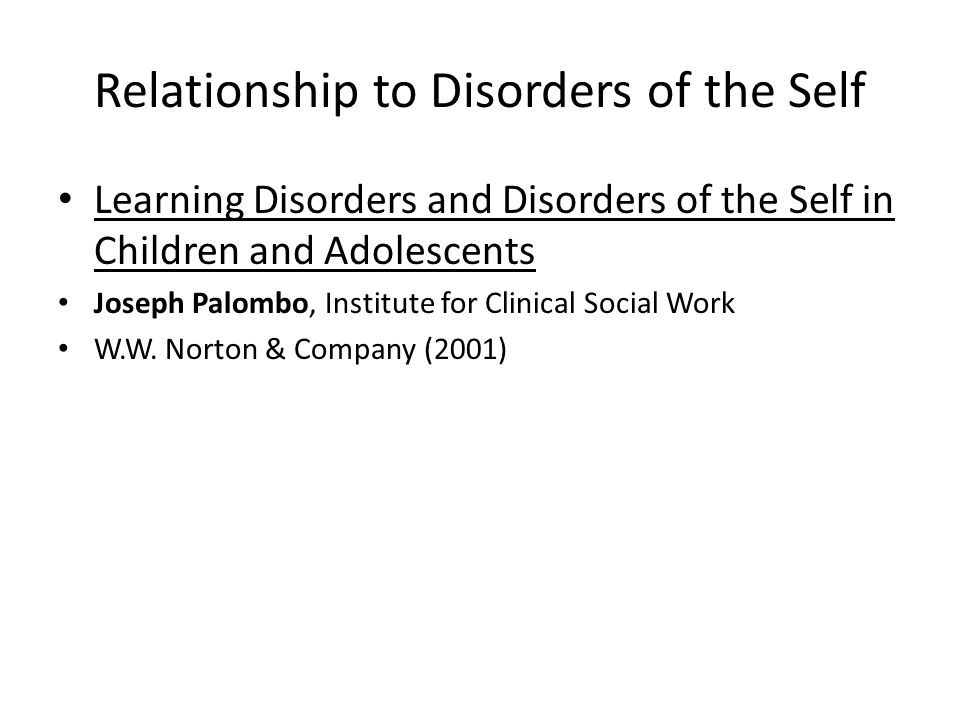 Relationship to Disorders of the Self Learning Disorders and Disorders of the Self in Children and Adolescents Joseph Palombo, Institute for Clinical Social Work W.W.