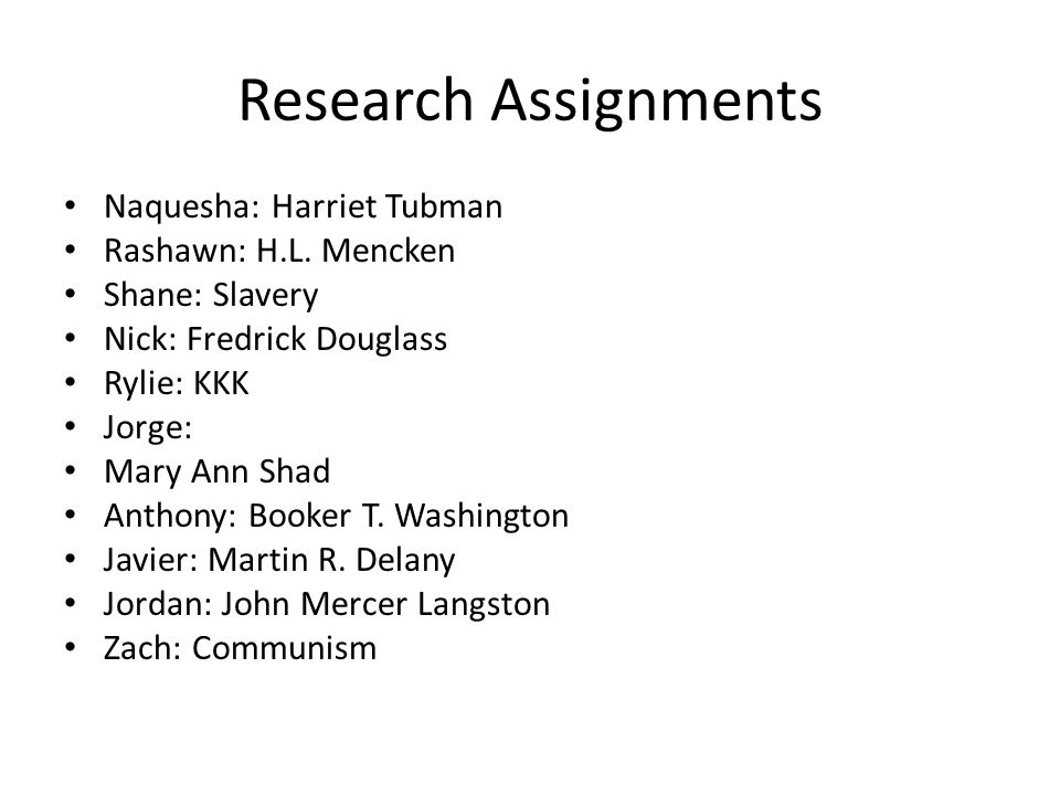 Research Assignments Naquesha: Harriet Tubman Rashawn: H.L. Mencken Shane: Slavery Nick: Fredrick Douglass Rylie: KKK Jorge: Mary Ann Shad Anthony: Bo