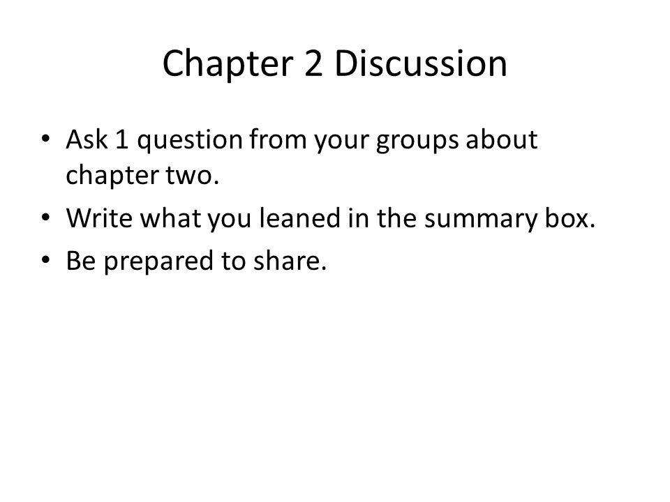 Chapter 2 Discussion Ask 1 question from your groups about chapter two. Write what you leaned in the summary box. Be prepared to share.