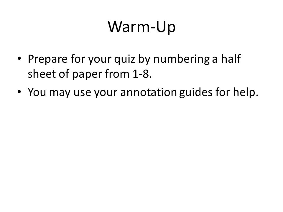 Warm-Up Prepare for your quiz by numbering a half sheet of paper from 1-8. You may use your annotation guides for help.