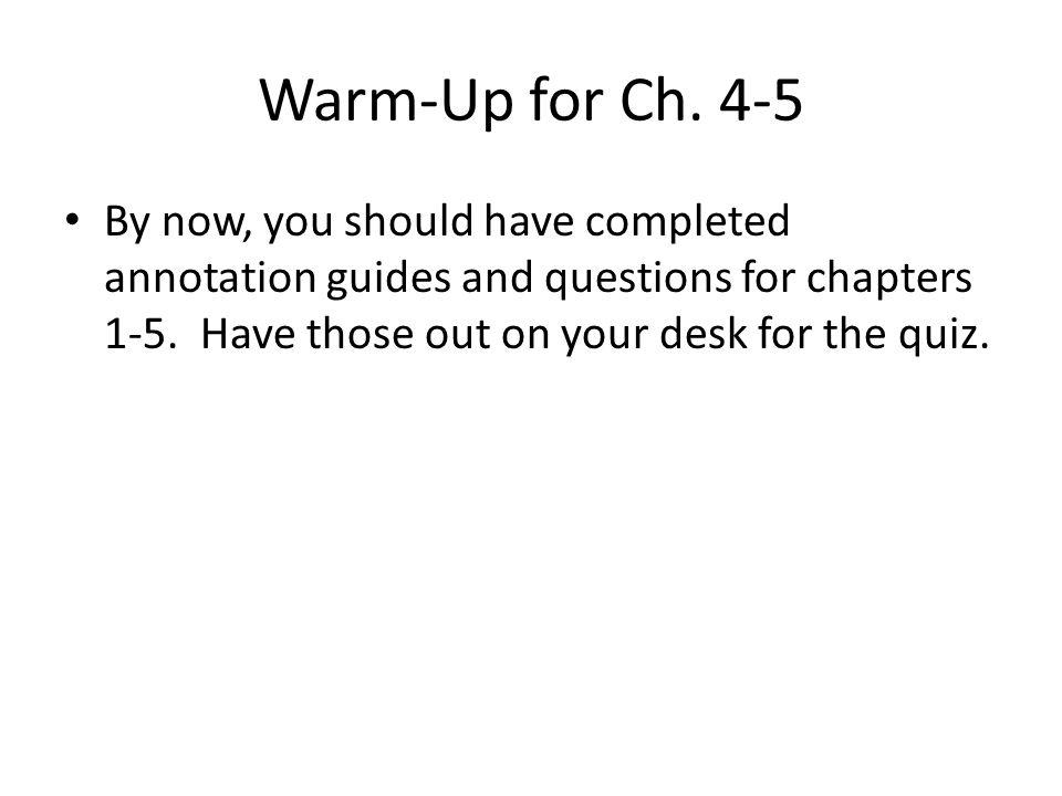 Warm-Up for Ch. 4-5 By now, you should have completed annotation guides and questions for chapters 1-5. Have those out on your desk for the quiz.