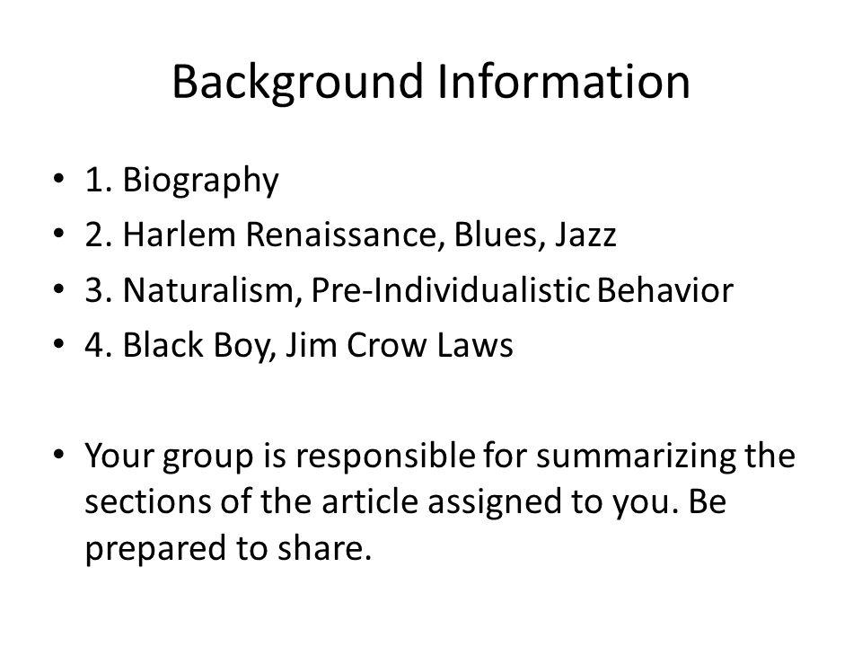 Background Information 1. Biography 2. Harlem Renaissance, Blues, Jazz 3. Naturalism, Pre-Individualistic Behavior 4. Black Boy, Jim Crow Laws Your gr