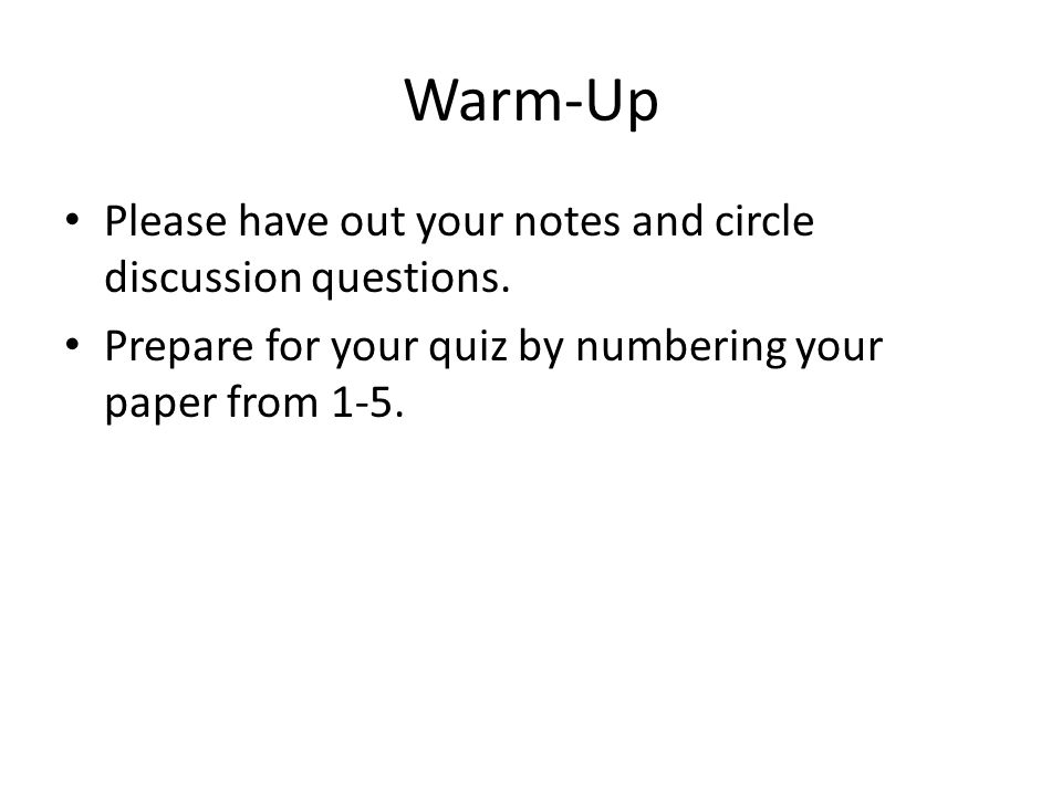 Warm-Up Please have out your notes and circle discussion questions. Prepare for your quiz by numbering your paper from 1-5.