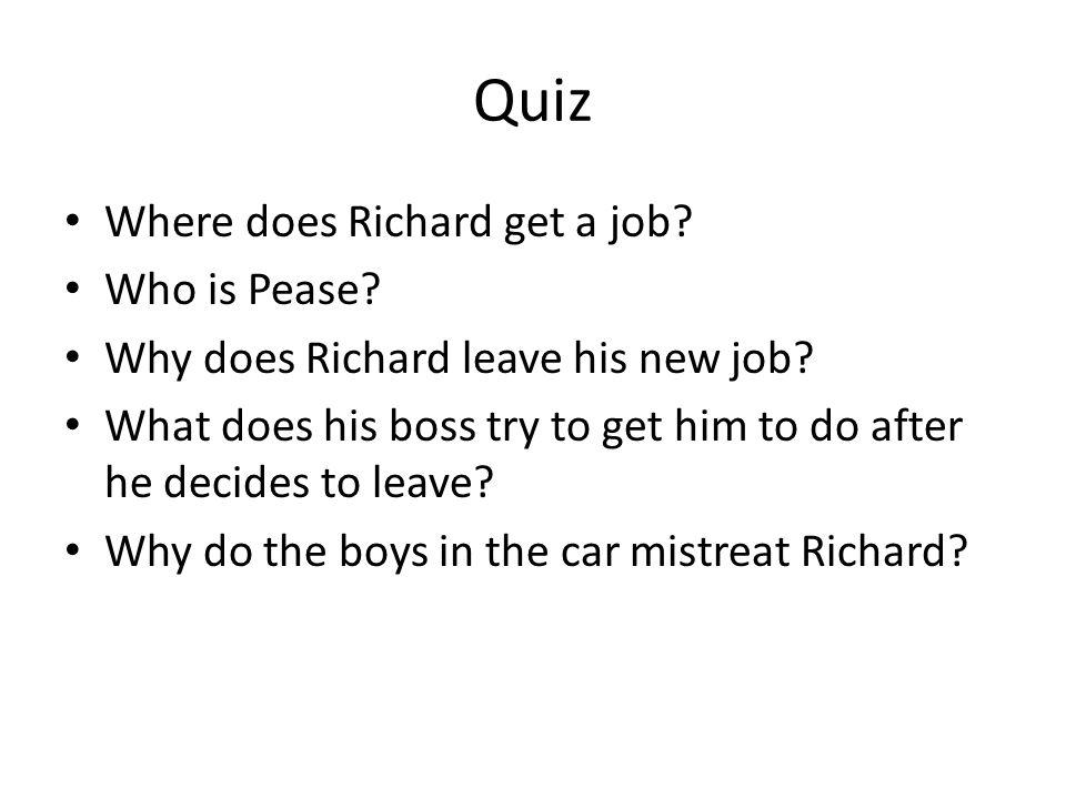 Quiz Where does Richard get a job? Who is Pease? Why does Richard leave his new job? What does his boss try to get him to do after he decides to leave