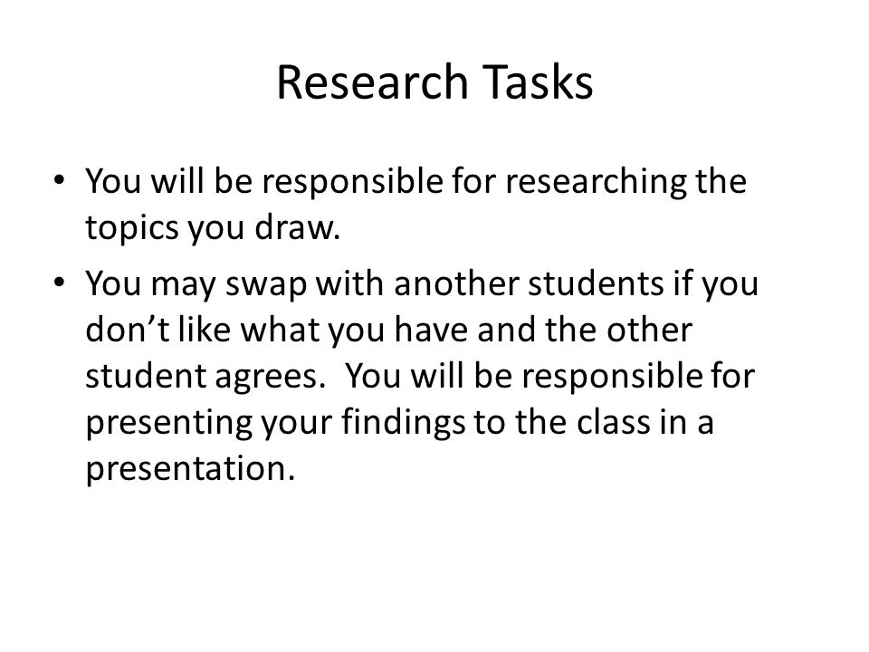 Research Tasks You will be responsible for researching the topics you draw. You may swap with another students if you don't like what you have and the