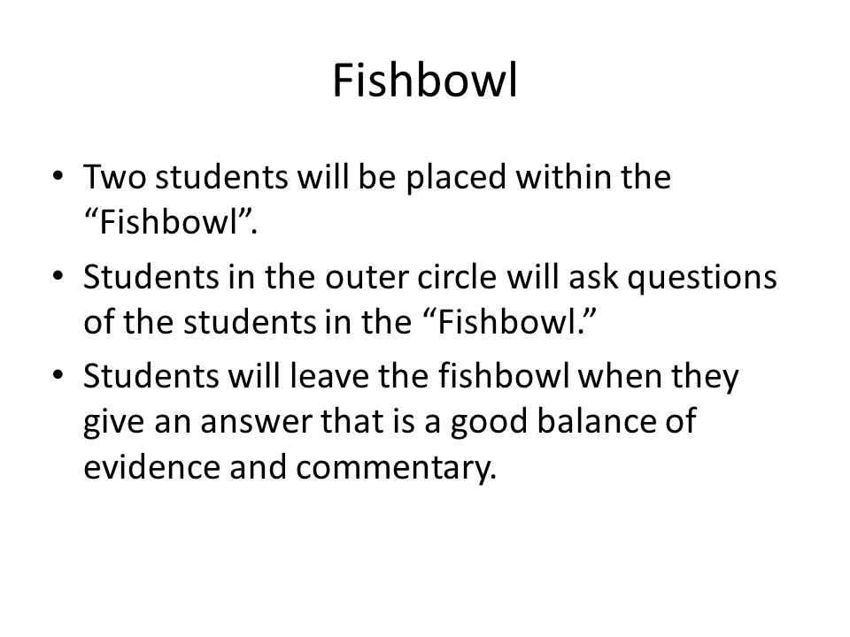 """Fishbowl Two students will be placed within the """"Fishbowl"""". Students in the outer circle will ask questions of the students in the """"Fishbowl."""" Student"""