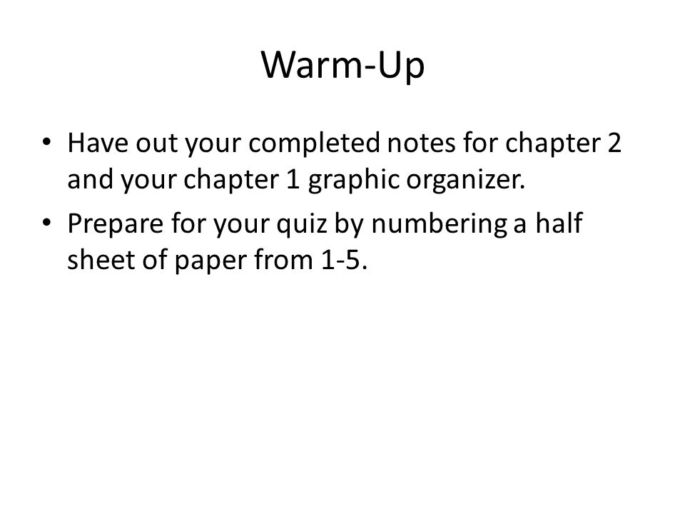 Warm-Up Have out your completed notes for chapter 2 and your chapter 1 graphic organizer. Prepare for your quiz by numbering a half sheet of paper fro