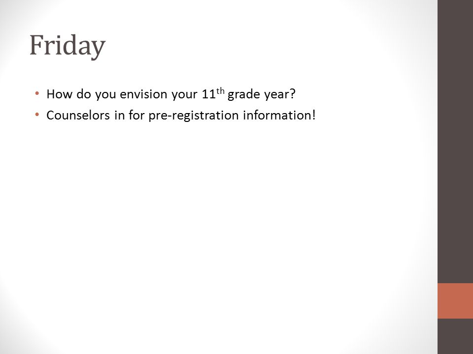 Friday How do you envision your 11 th grade year? Counselors in for pre-registration information!