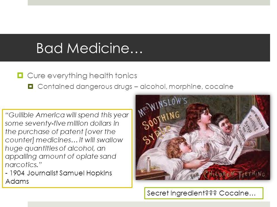 """Bad Medicine…  Cure everything health tonics  Contained dangerous drugs – alcohol, morphine, cocaine Secret Ingredient??? Cocaine… """"Gullible America"""