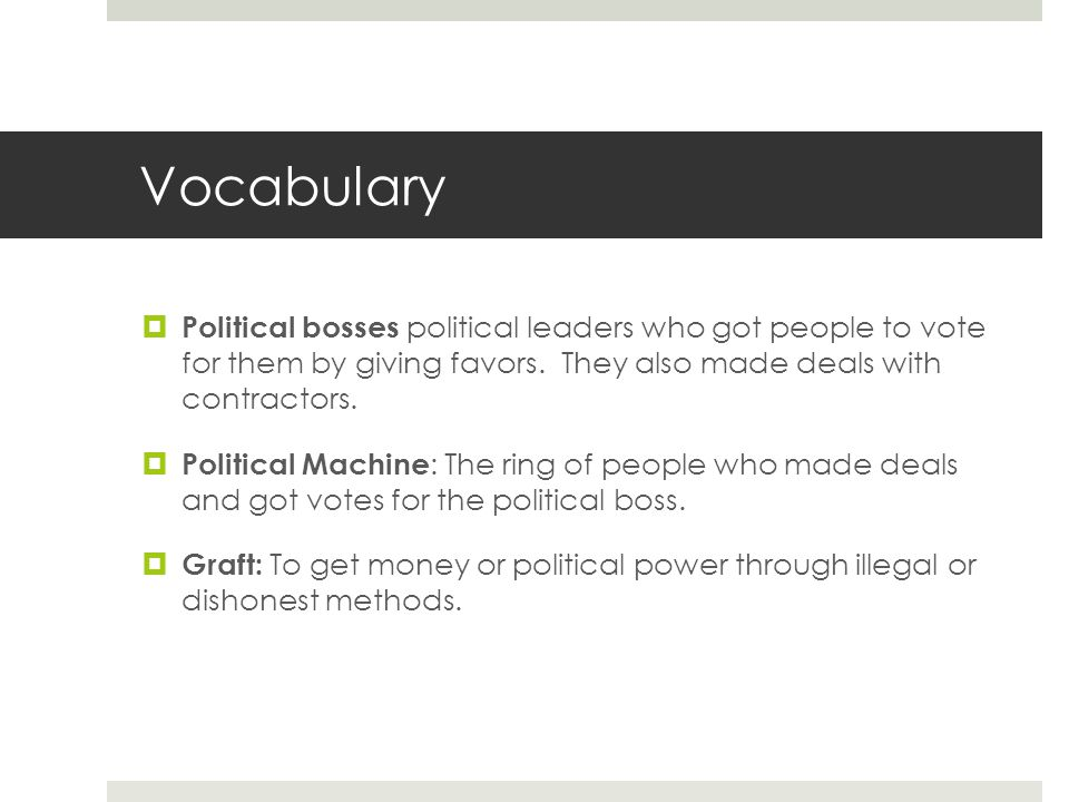 Vocabulary  Political bosses political leaders who got people to vote for them by giving favors. They also made deals with contractors.  Political M