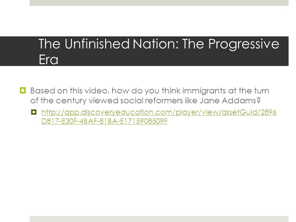 The Unfinished Nation: The Progressive Era  Based on this video, how do you think immigrants at the turn of the century viewed social reformers like