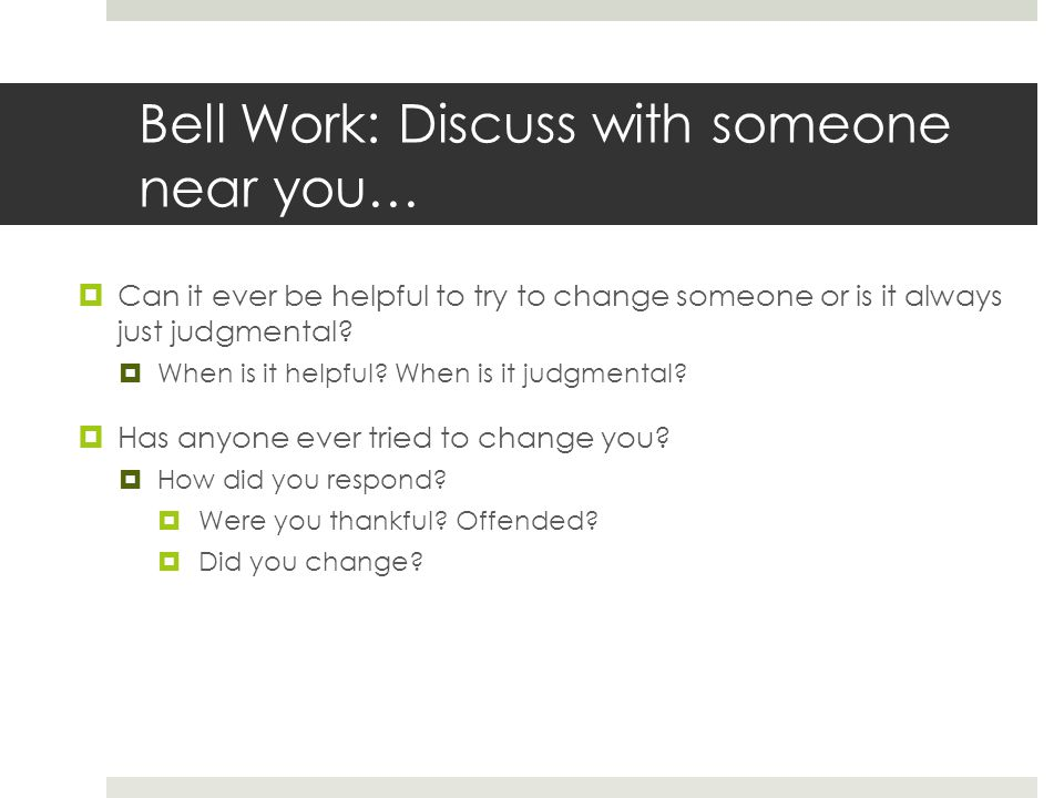 Bell Work: Discuss with someone near you…  Can it ever be helpful to try to change someone or is it always just judgmental?  When is it helpful? Whe