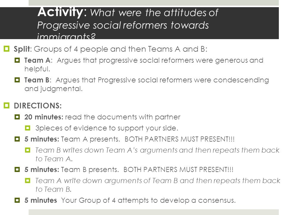 Activity : What were the attitudes of Progressive social reformers towards immigrants?  Split : Groups of 4 people and then Teams A and B:  Team A :
