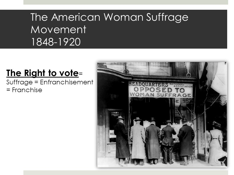 The American Woman Suffrage Movement 1848-1920 The Right to vote = Suffrage = Enfranchisement = Franchise