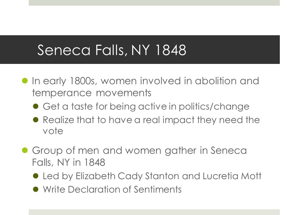 Seneca Falls, NY 1848 In early 1800s, women involved in abolition and temperance movements Get a taste for being active in politics/change Realize tha