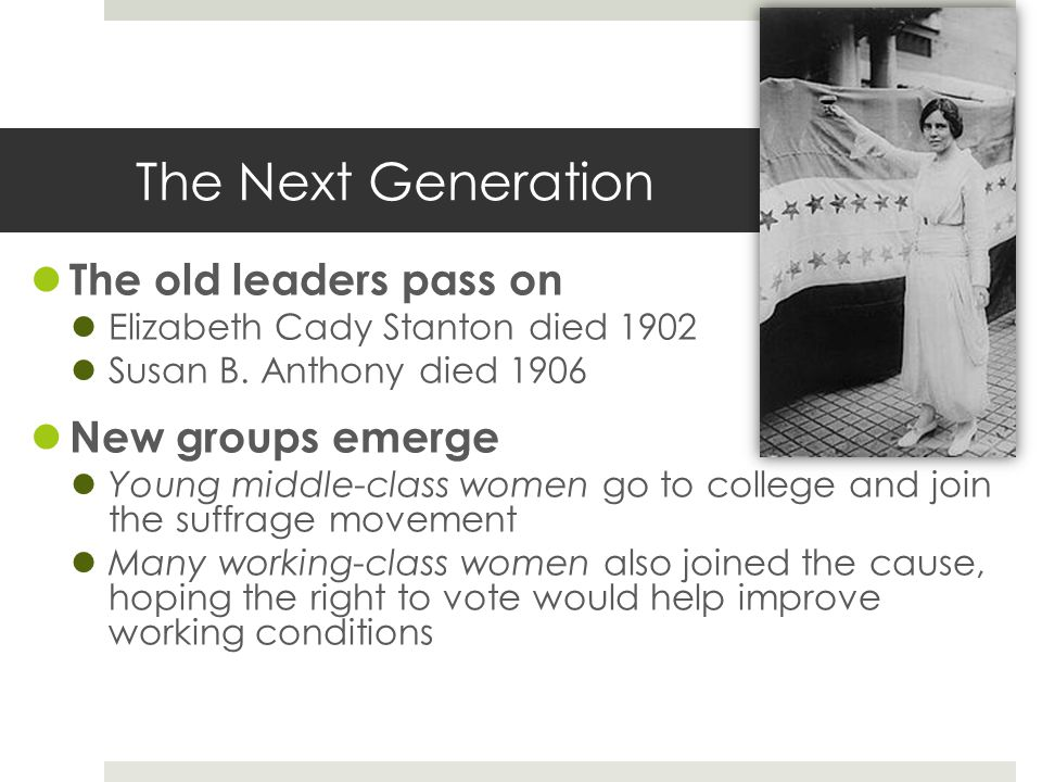 The Next Generation The old leaders pass on Elizabeth Cady Stanton died 1902 Susan B. Anthony died 1906 New groups emerge Young middle-class women go