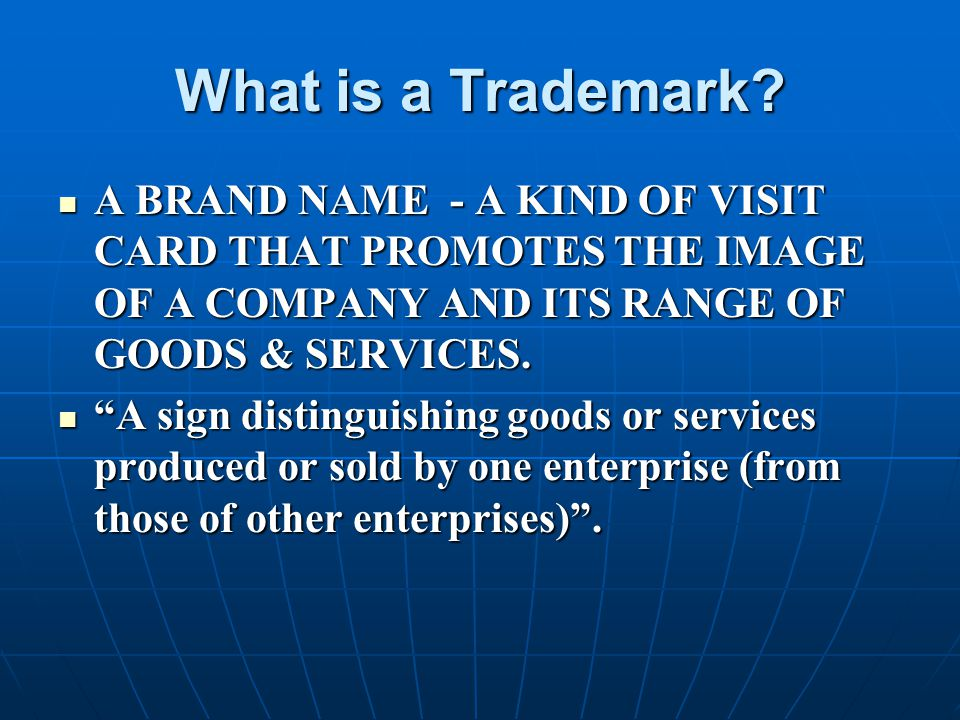 What is a Trademark? A BRAND NAME - A KIND OF VISIT CARD THAT PROMOTES THE IMAGE OF A COMPANY AND ITS RANGE OF GOODS & SERVICES. A BRAND NAME - A KIND