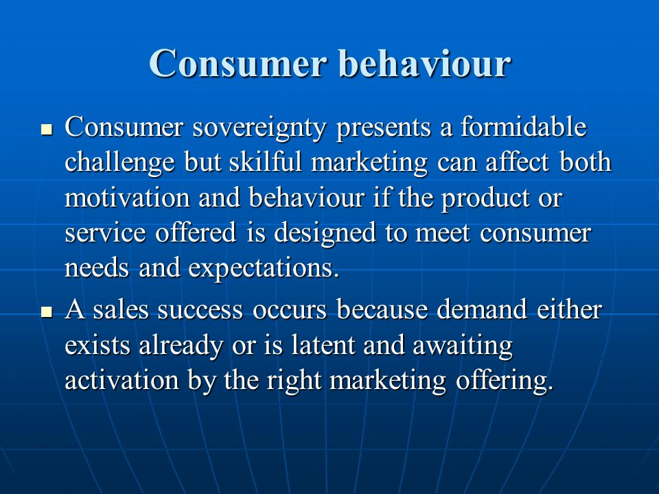 Consumer behaviour Consumer sovereignty presents a formidable challenge but skilful marketing can affect both motivation and behaviour if the product
