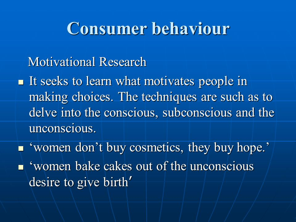 Consumer behaviour Motivational Research Motivational Research It seeks to learn what motivates people in making choices. The techniques are such as t