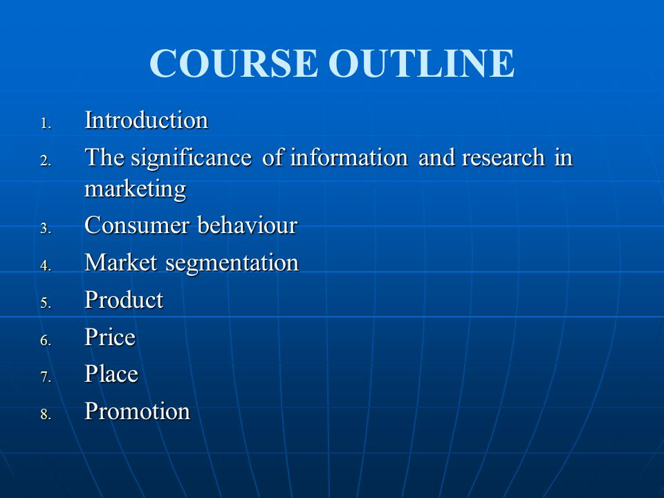 COURSE OUTLINE 1. Introduction 2. The significance of information and research in marketing 3. Consumer behaviour 4. Market segmentation 5. Product 6.