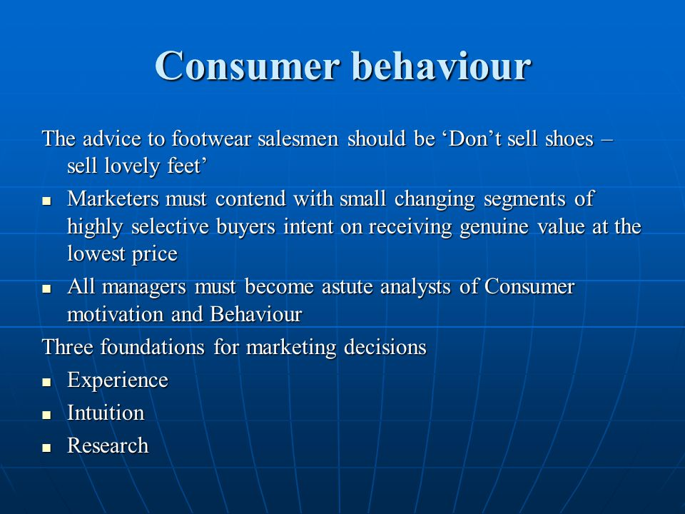 Consumer behaviour The advice to footwear salesmen should be 'Don't sell shoes – sell lovely feet' Marketers must contend with small changing segments
