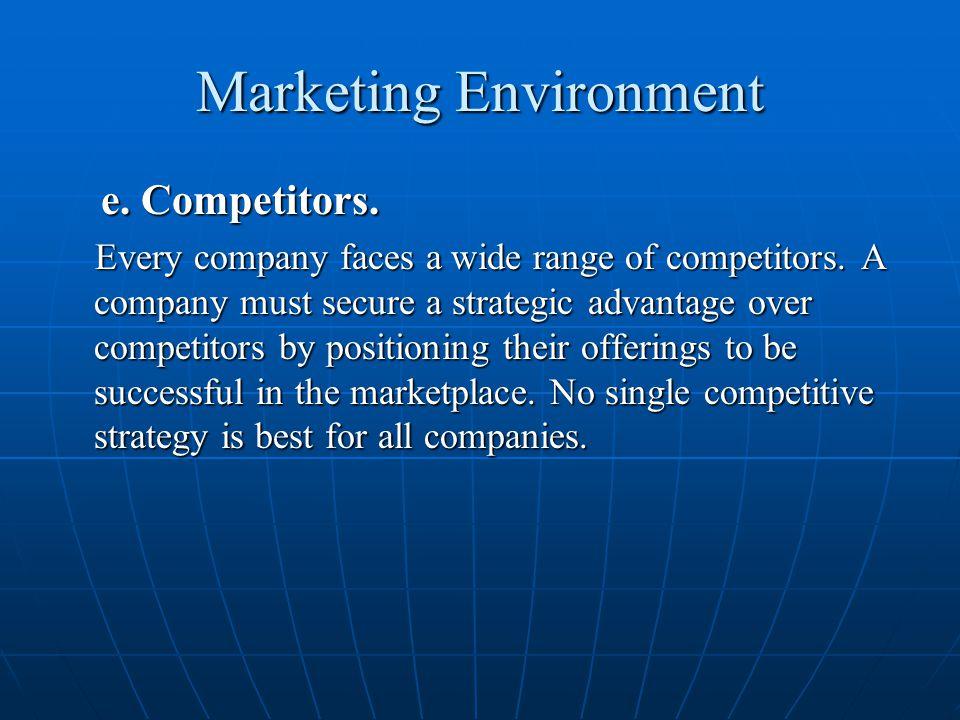 Marketing Environment e. Competitors. e. Competitors. Every company faces a wide range of competitors. A company must secure a strategic advantage ove