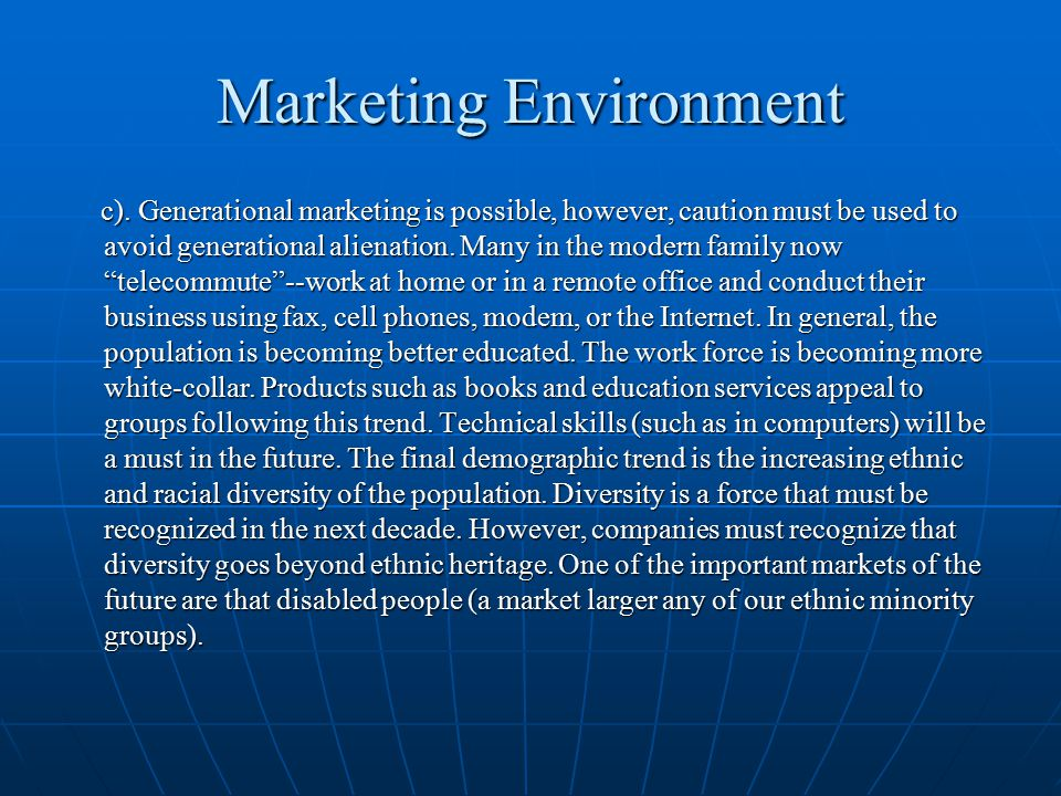 Marketing Environment c). Generational marketing is possible, however, caution must be used to avoid generational alienation. Many in the modern famil