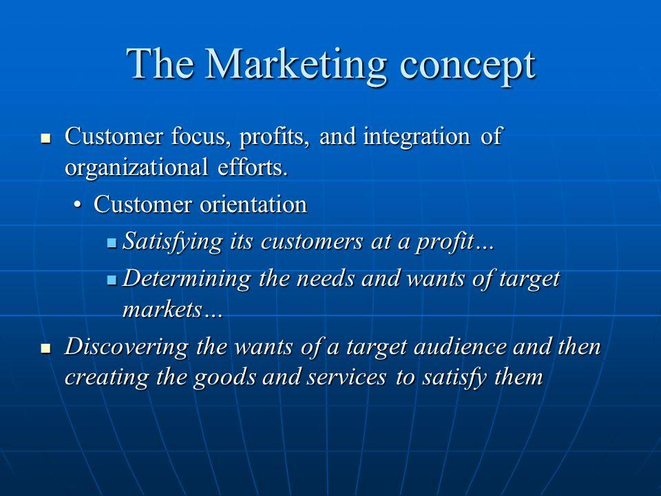 The Marketing concept Customer focus, profits, and integration of organizational efforts. Customer focus, profits, and integration of organizational e