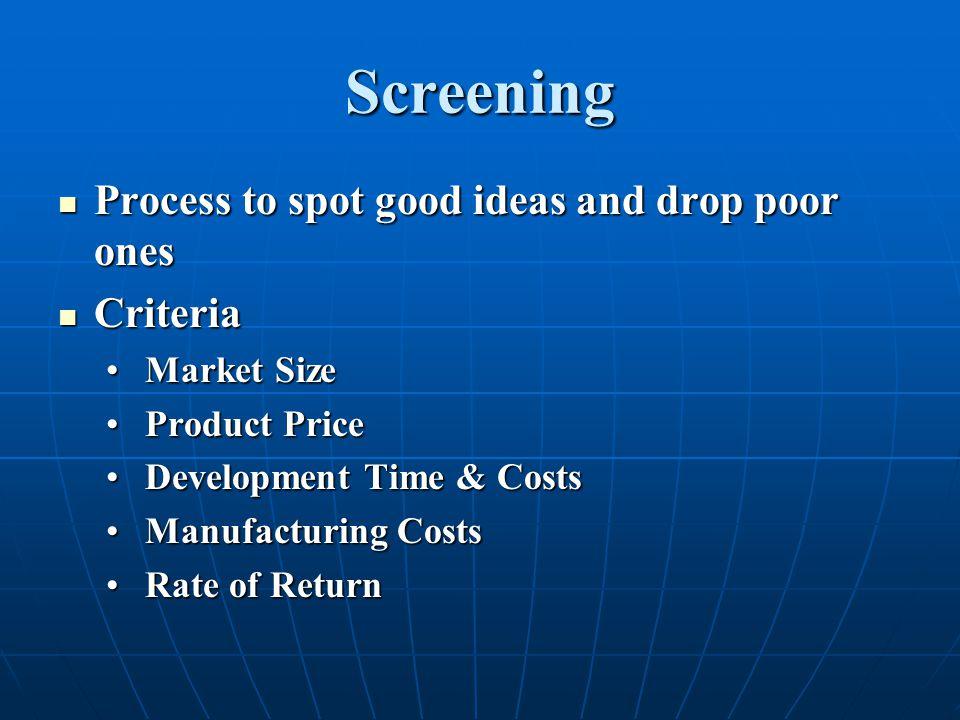 Screening Process to spot good ideas and drop poor ones Process to spot good ideas and drop poor ones Criteria Criteria Market Size Market Size Produc