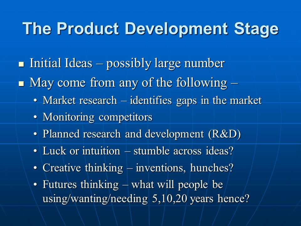 The Product Development Stage Initial Ideas – possibly large number Initial Ideas – possibly large number May come from any of the following – May com