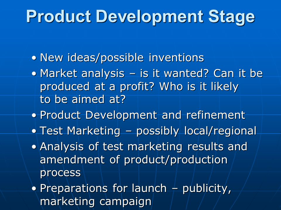 Product Development Stage New ideas/possible inventionsNew ideas/possible inventions Market analysis – is it wanted? Can it be produced at a profit? W