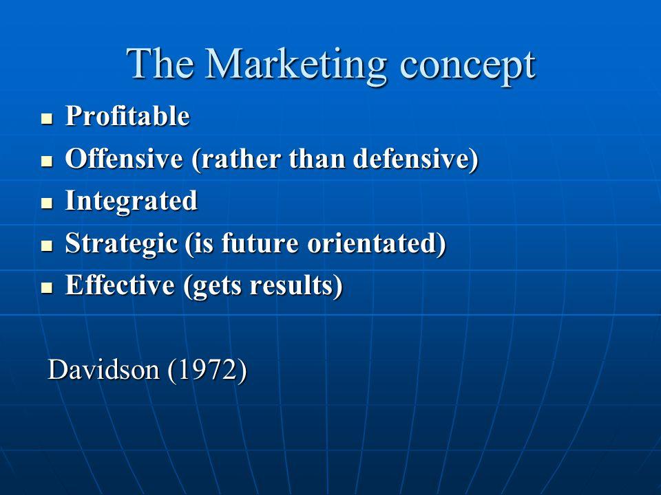 The Marketing concept Profitable Profitable Offensive (rather than defensive) Offensive (rather than defensive) Integrated Integrated Strategic (is fu