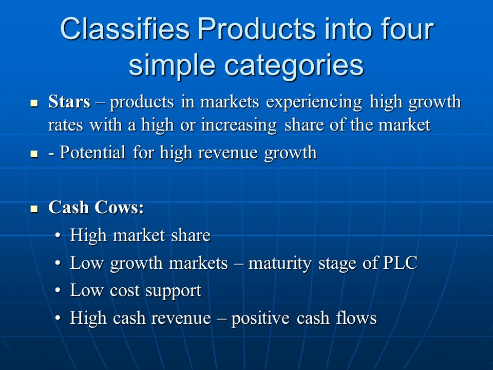 Classifies Products into four simple categories Stars – products in markets experiencing high growth rates with a high or increasing share of the mark