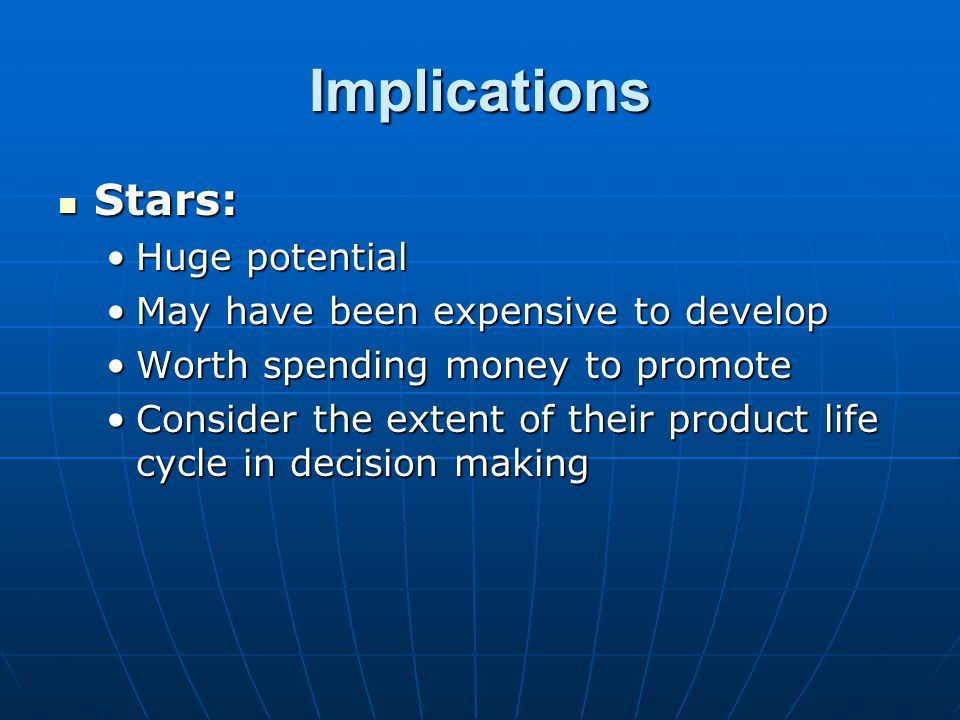 Implications Stars: Stars: Huge potentialHuge potential May have been expensive to developMay have been expensive to develop Worth spending money to p