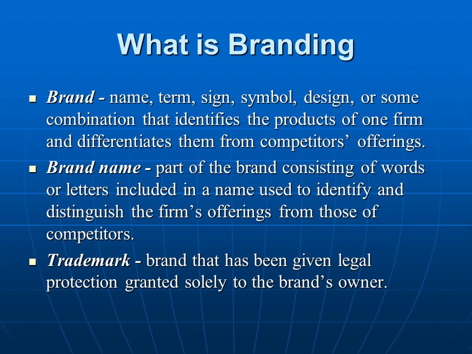 What is Branding Brand - name, term, sign, symbol, design, or some combination that identifies the products of one firm and differentiates them from c
