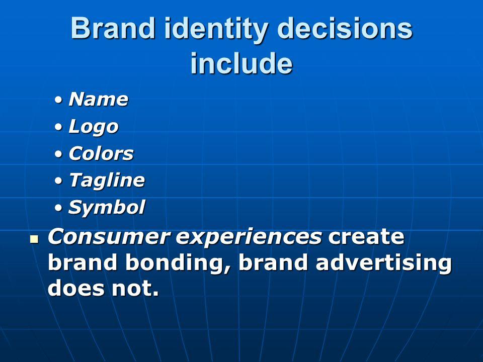 Brand identity decisions include NameName LogoLogo ColorsColors TaglineTagline SymbolSymbol Consumer experiences create brand bonding, brand advertisi
