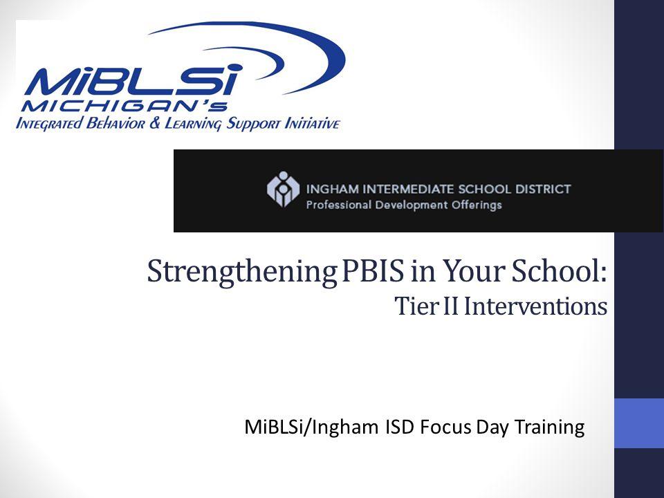 Strengthening PBIS in Your School: Tier II Interventions MiBLSi/Ingham ISD Focus Day Training