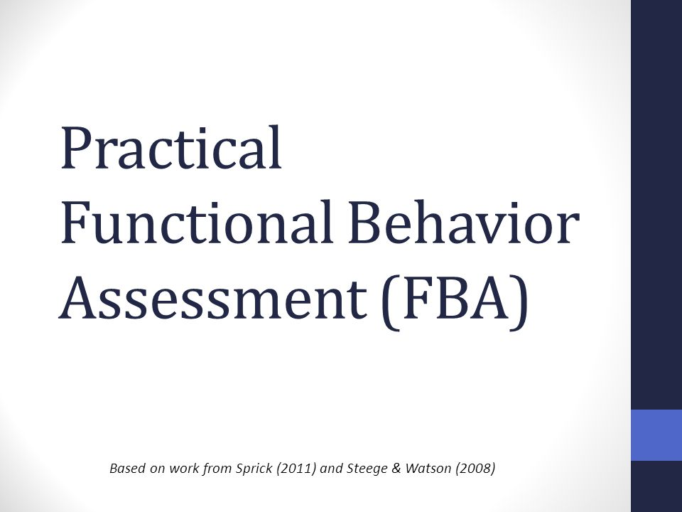 Practical Functional Behavior Assessment (FBA) Based on work from Sprick (2011) and Steege & Watson (2008)