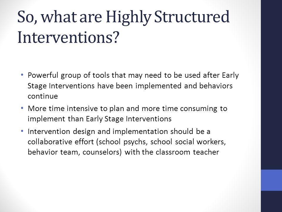 So, what are Highly Structured Interventions? Powerful group of tools that may need to be used after Early Stage Interventions have been implemented a