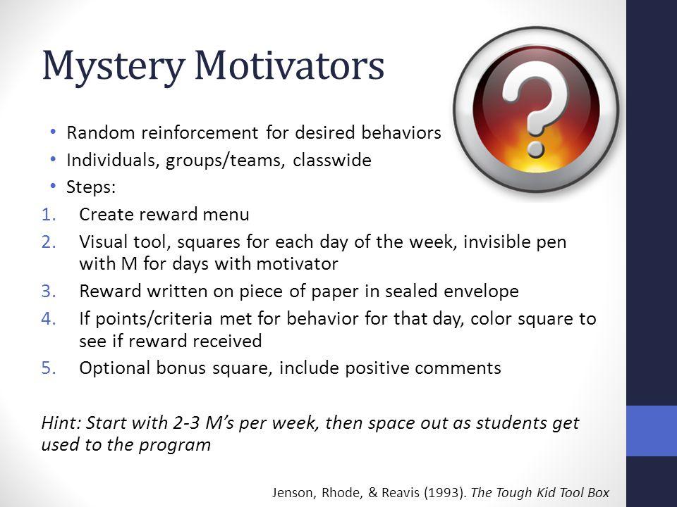 Mystery Motivators Random reinforcement for desired behaviors Individuals, groups/teams, classwide Steps: 1.Create reward menu 2.Visual tool, squares