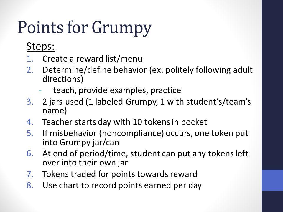Points for Grumpy Steps: 1.Create a reward list/menu 2.Determine/define behavior (ex: politely following adult directions) -teach, provide examples, p