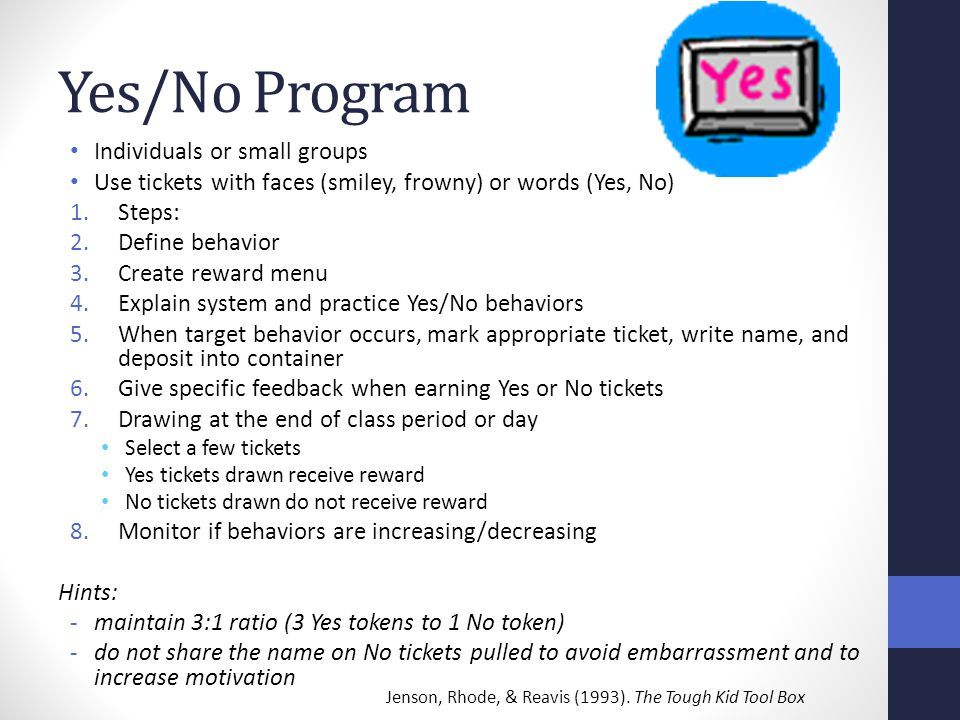 Yes/No Program Individuals or small groups Use tickets with faces (smiley, frowny) or words (Yes, No) 1.Steps: 2.Define behavior 3.Create reward menu