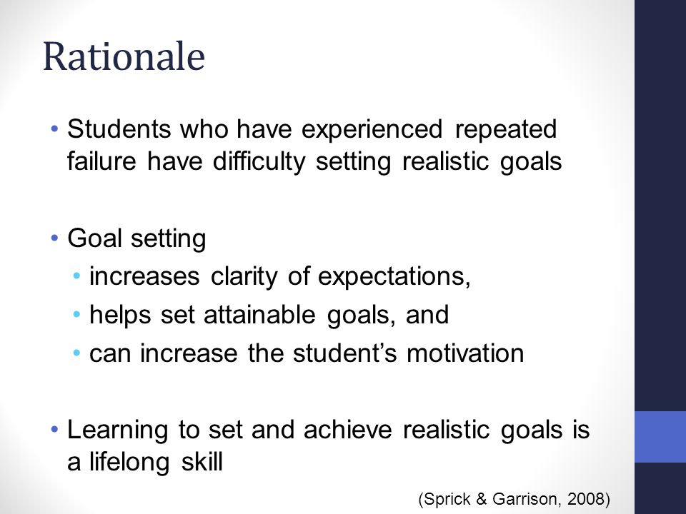 Rationale Students who have experienced repeated failure have difficulty setting realistic goals Goal setting increases clarity of expectations, helps